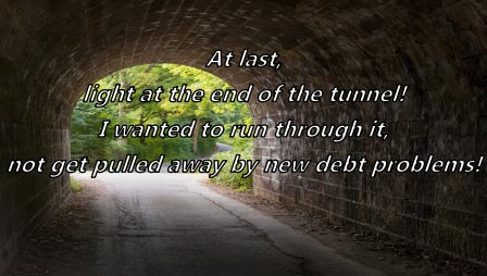 Picture of the end of a tunnel with the following words superimposed on it: at last, light at the end of the tunnel! I wanted to run through it, not get pulled away by new debt problems!
